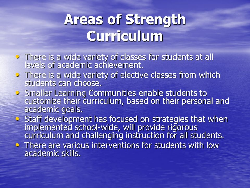 Areas of Strength Curriculum There is a wide variety of classes for students at all levels of academic achievement.
