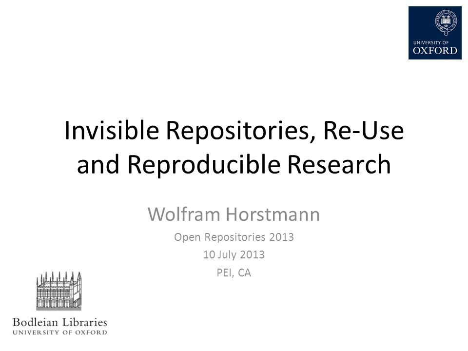 Invisible Repositories, Re-Use and Reproducible Research Wolfram Horstmann Open Repositories 2013 10 July 2013 PEI, CA