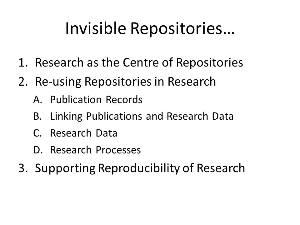 Invisible Repositories… 1.Research as the Centre of Repositories 2.Re-using Repositories in Research A.Publication Records B.Linking Publications and Research Data C.Research Data D.Research Processes 3.Supporting Reproducibility of Research