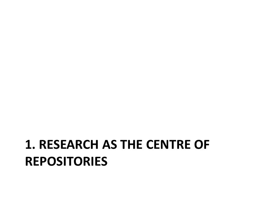1. RESEARCH AS THE CENTRE OF REPOSITORIES