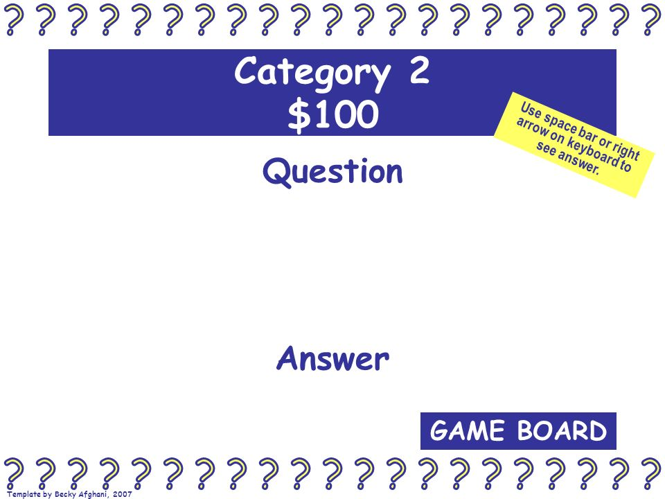 Template by Becky Afghani, 2007 Category 2 $100 Question Answer GAME BOARD Use space bar or right arrow on keyboard to see answer.
