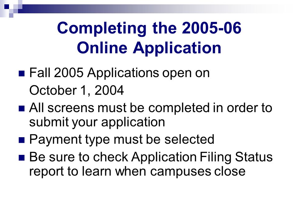 Completing the 2005-06 Online Application Fall 2005 Applications open on October 1, 2004 All screens must be completed in order to submit your application Payment type must be selected Be sure to check Application Filing Status report to learn when campuses close