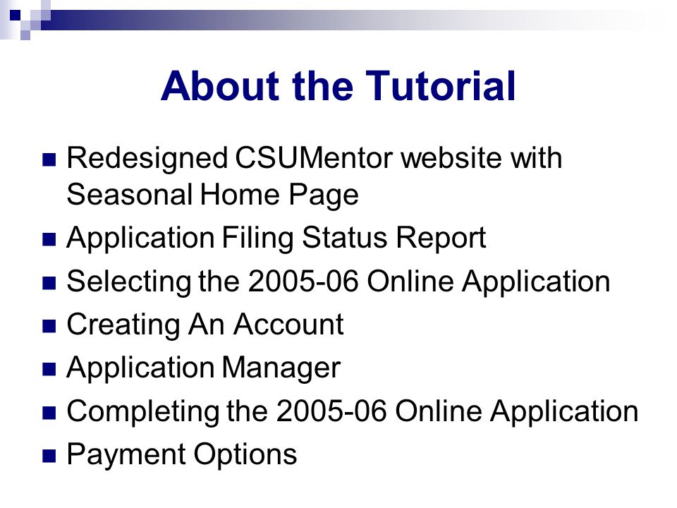 About the Tutorial Redesigned CSUMentor website with Seasonal Home Page Application Filing Status Report Selecting the 2005-06 Online Application Creating An Account Application Manager Completing the 2005-06 Online Application Payment Options