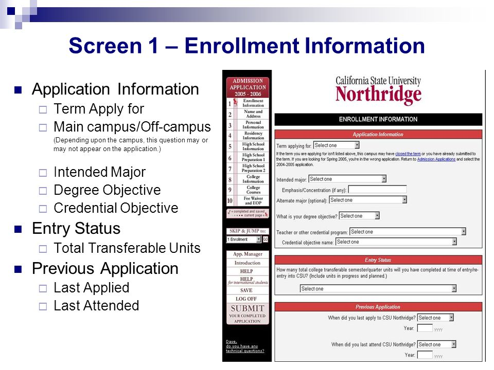 Screen 1 – Enrollment Information Application Information Term Apply for Main campus/Off-campus (Depending upon the campus, this question may or may not appear on the application.) Intended Major Degree Objective Credential Objective Entry Status Total Transferable Units Previous Application Last Applied Last Attended