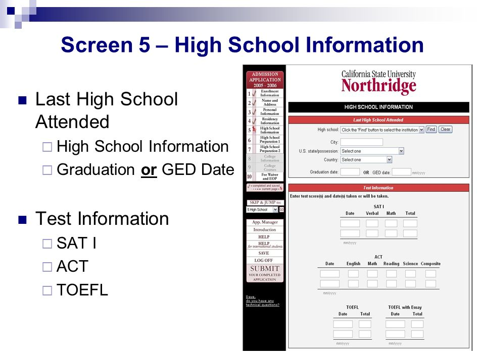 Screen 5 – High School Information Last High School Attended High School Information Graduation or GED Date Test Information SAT I ACT TOEFL
