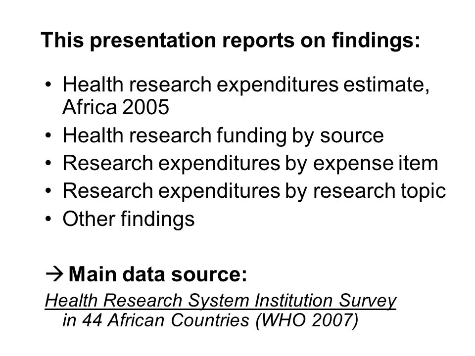 This presentation reports on findings: Health research expenditures estimate, Africa 2005 Health research funding by source Research expenditures by expense item Research expenditures by research topic Other findings Main data source: Health Research System Institution Survey in 44 African Countries (WHO 2007)
