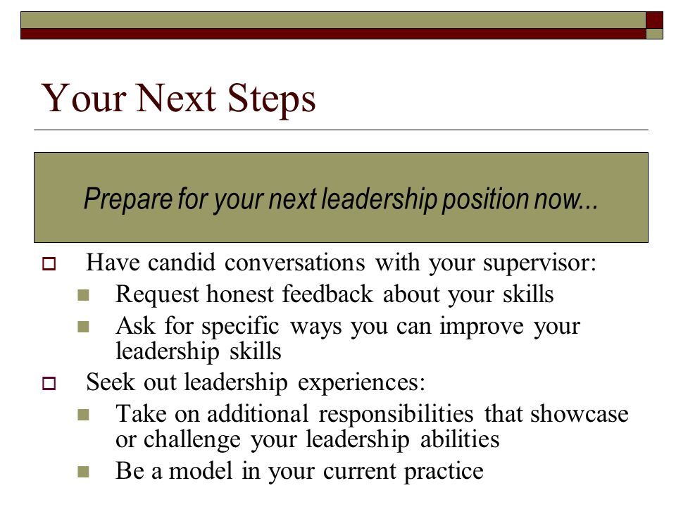 Your Next Steps Have candid conversations with your supervisor: Request honest feedback about your skills Ask for specific ways you can improve your leadership skills Seek out leadership experiences: Take on additional responsibilities that showcase or challenge your leadership abilities Be a model in your current practice Prepare for your next leadership position now...