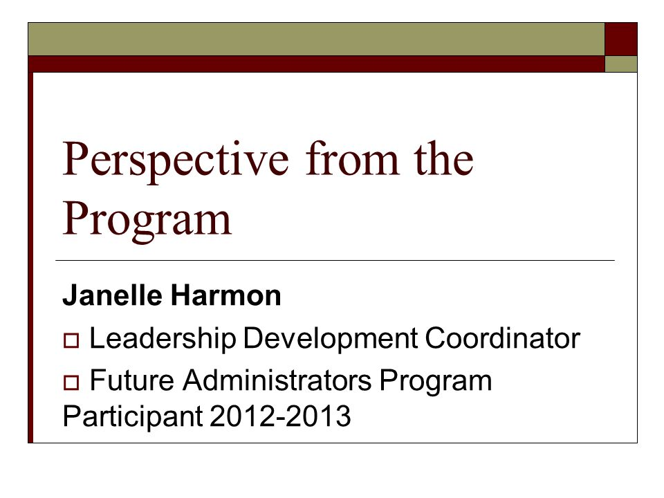 Perspective from the Program Janelle Harmon Leadership Development Coordinator Future Administrators Program Participant 2012-2013