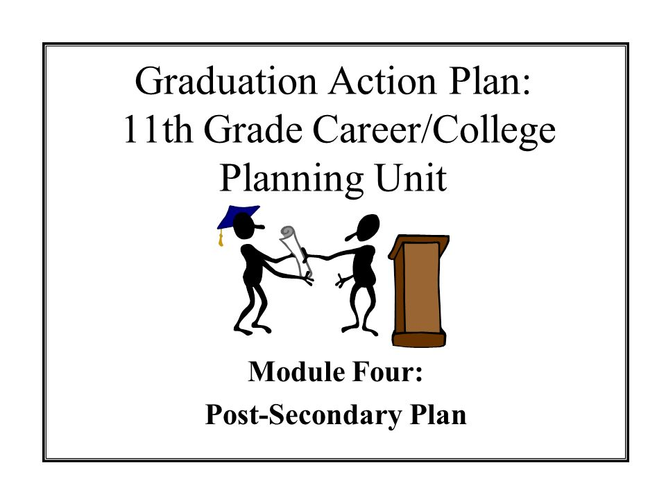 Graduation Action Plan: 11th Grade Career/College Planning Unit Module Four: Post-Secondary Plan