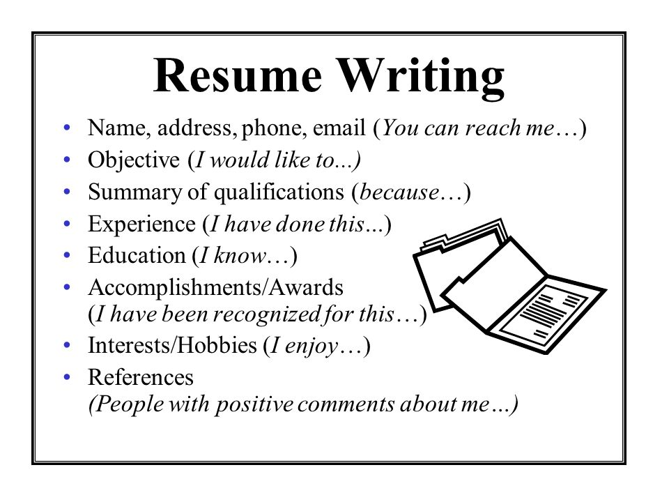 Resume Writing Name, address, phone, email (You can reach me…) Objective (I would like to...) Summary of qualifications (because…) Experience (I have done this...) Education (I know…) Accomplishments/Awards (I have been recognized for this…) Interests/Hobbies (I enjoy…) References (People with positive comments about me…)