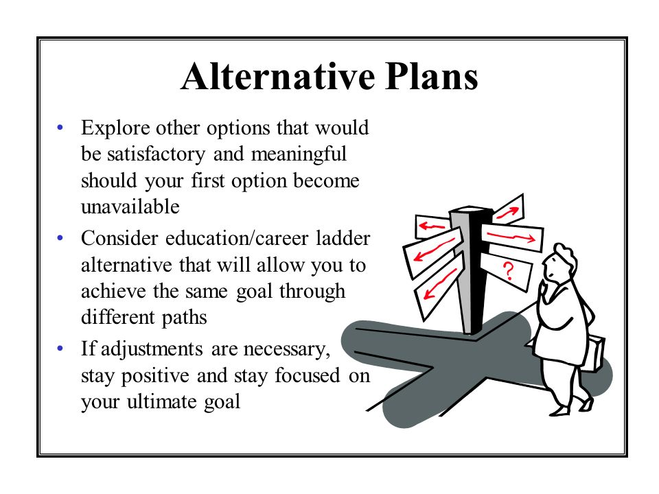 Alternative Plans Explore other options that would be satisfactory and meaningful should your first option become unavailable Consider education/career ladder alternative that will allow you to achieve the same goal through different paths If adjustments are necessary, stay positive and stay focused on your ultimate goal