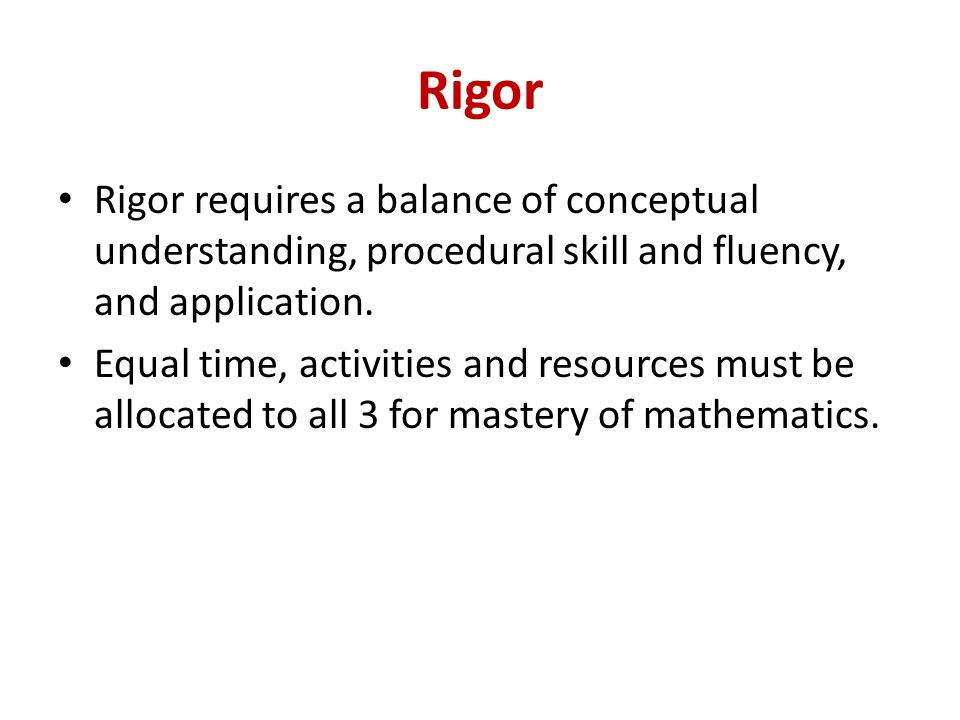 Rigor Rigor requires a balance of conceptual understanding, procedural skill and fluency, and application.