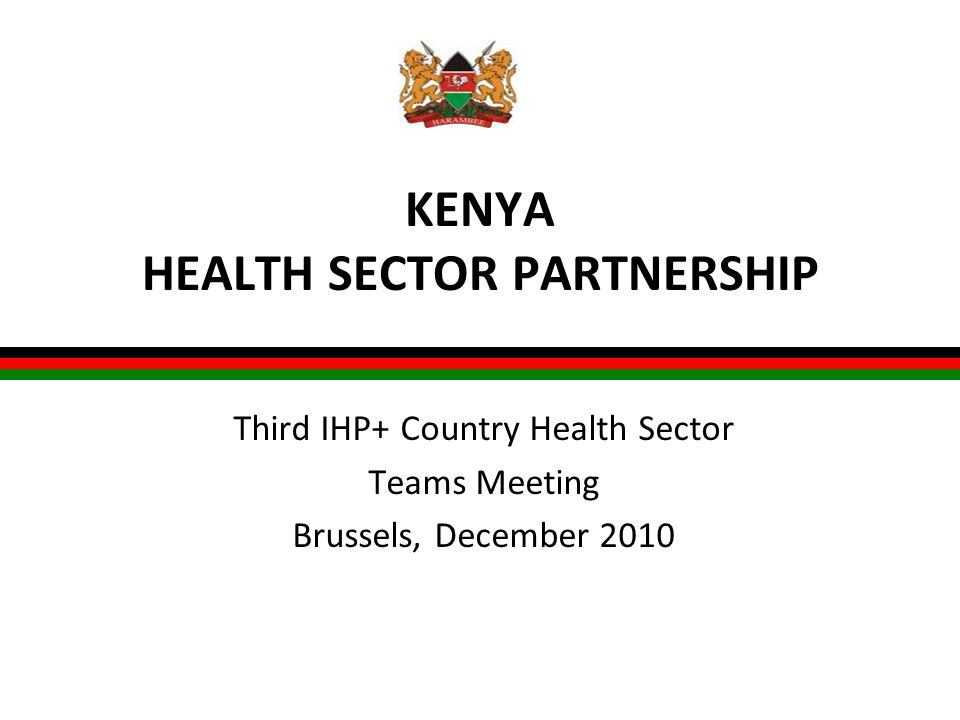 KENYA HEALTH SECTOR PARTNERSHIP Third IHP+ Country Health Sector Teams Meeting Brussels, December 2010