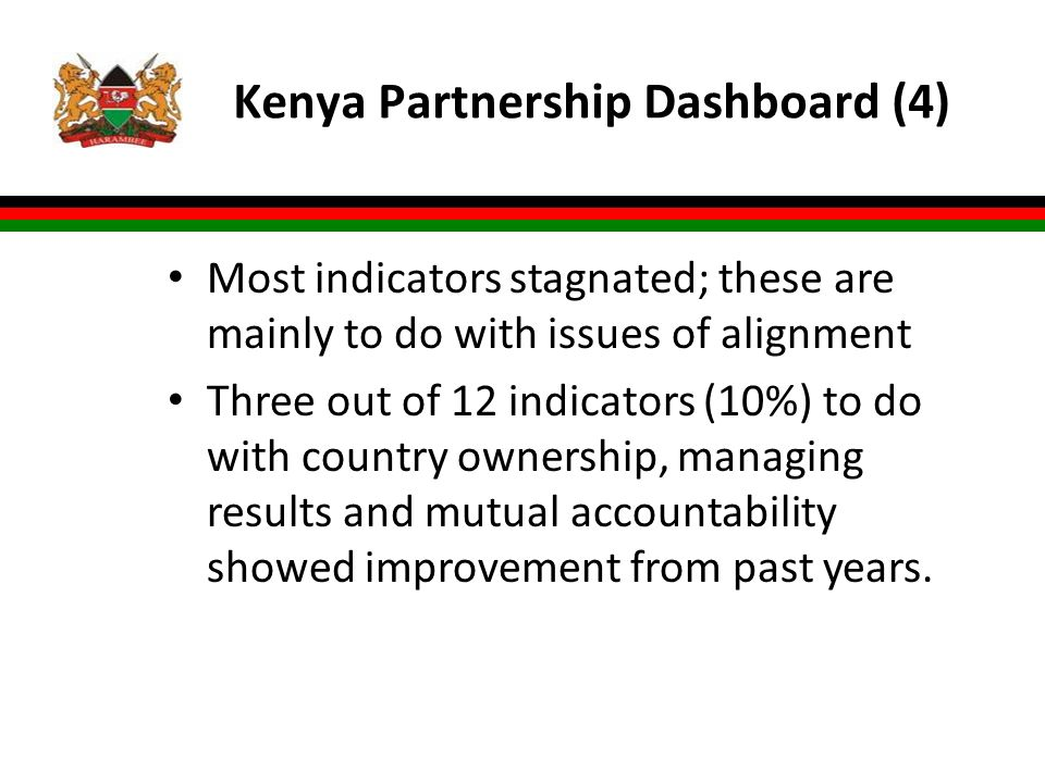 Kenya Partnership Dashboard (4) Most indicators stagnated; these are mainly to do with issues of alignment Three out of 12 indicators (10%) to do with country ownership, managing results and mutual accountability showed improvement from past years.