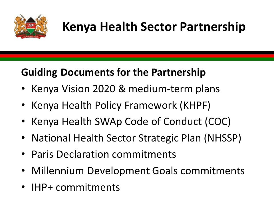 Kenya Health Sector Partnership Guiding Documents for the Partnership Kenya Vision 2020 & medium-term plans Kenya Health Policy Framework (KHPF) Kenya Health SWAp Code of Conduct (COC) National Health Sector Strategic Plan (NHSSP) Paris Declaration commitments Millennium Development Goals commitments IHP+ commitments