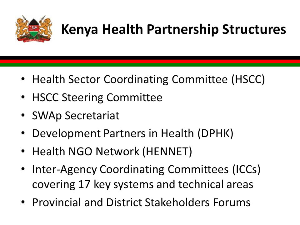 Kenya Health Partnership Structures Health Sector Coordinating Committee (HSCC) HSCC Steering Committee SWAp Secretariat Development Partners in Health (DPHK) Health NGO Network (HENNET) Inter-Agency Coordinating Committees (ICCs) covering 17 key systems and technical areas Provincial and District Stakeholders Forums