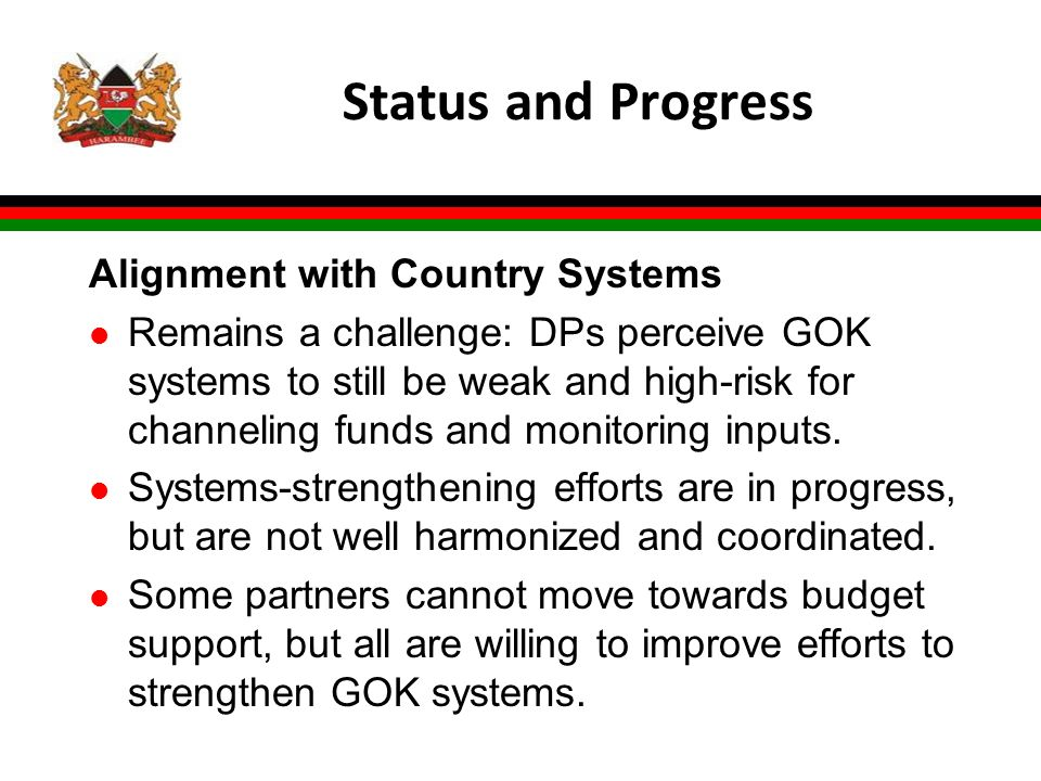 Status and Progress Alignment with Country Systems l Remains a challenge: DPs perceive GOK systems to still be weak and high-risk for channeling funds and monitoring inputs.