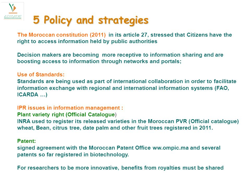 The Moroccan constitution (2011) in its article 27, stressed that Citizens have the right to access information held by public authorities Decision makers are becoming more receptive to information sharing and are boosting access to information through networks and portals; Use of Standards: Standards are being used as part of international collaboration in order to facilitate information exchange with regional and international information systems (FAO, ICARDA …) IPR issues in information management : Plant variety right (Official Catalogue) INRA used to register its released varieties in the Moroccan PVR (Official catalogue) wheat, Bean, citrus tree, date palm and other fruit trees registered in 2011.