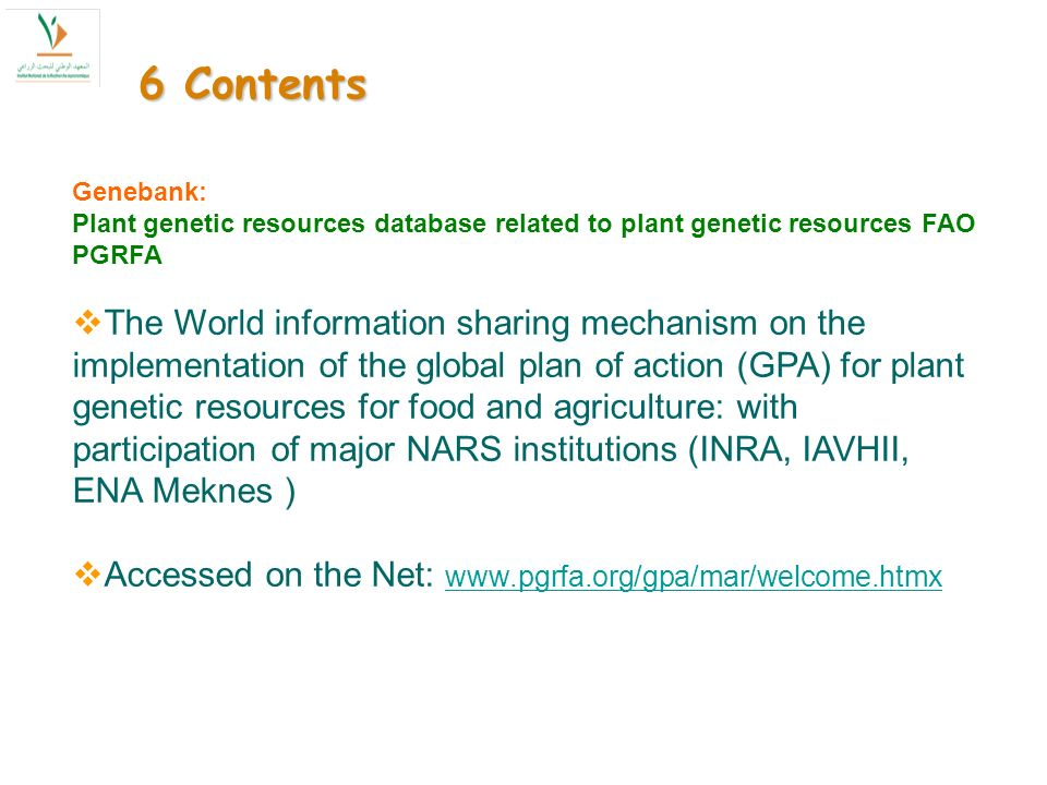 6 Contents Genebank: Plant genetic resources database related to plant genetic resources FAO PGRFA The World information sharing mechanism on the implementation of the global plan of action (GPA) for plant genetic resources for food and agriculture: with participation of major NARS institutions (INRA, IAVHII, ENA Meknes ) Accessed on the Net: www.pgrfa.org/gpa/mar/welcome.htmx www.pgrfa.org/gpa/mar/welcome.htmx