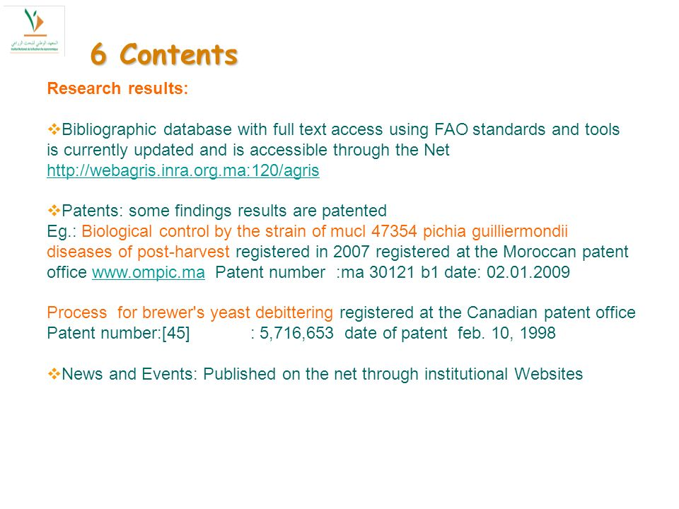 6 Contents Research results: Bibliographic database with full text access using FAO standards and tools is currently updated and is accessible through the Net http://webagris.inra.org.ma:120/agris http://webagris.inra.org.ma:120/agris Patents: some findings results are patented Eg.: Biological control by the strain of mucl 47354 pichia guilliermondii diseases of post-harvest registered in 2007 registered at the Moroccan patent office www.ompic.ma Patent number :ma 30121 b1 date: 02.01.2009www.ompic.ma Process for brewer s yeast debittering registered at the Canadian patent office Patent number:[45] : 5,716,653 date of patent feb.