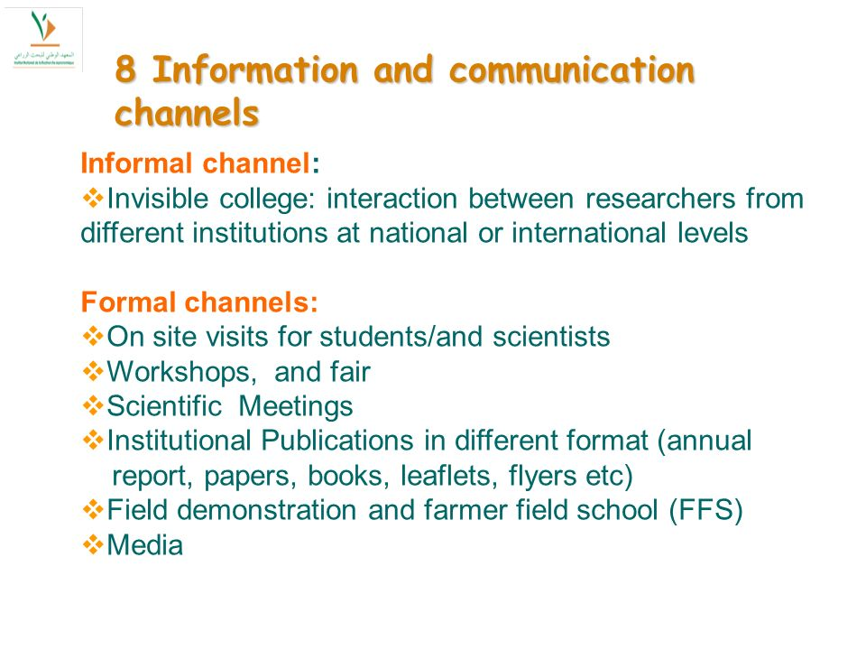 8 Information and communication channels Informal channel: Invisible college: interaction between researchers from different institutions at national or international levels Formal channels: On site visits for students/and scientists Workshops, and fair Scientific Meetings Institutional Publications in different format (annual report, papers, books, leaflets, flyers etc) Field demonstration and farmer field school (FFS) Media