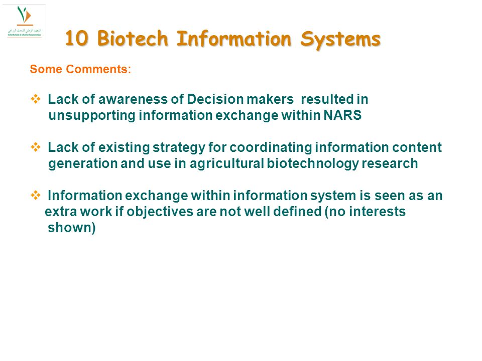 10 Biotech Information Systems Some Comments: Lack of awareness of Decision makers resulted in unsupporting information exchange within NARS Lack of existing strategy for coordinating information content generation and use in agricultural biotechnology research Information exchange within information system is seen as an extra work if objectives are not well defined (no interests shown)