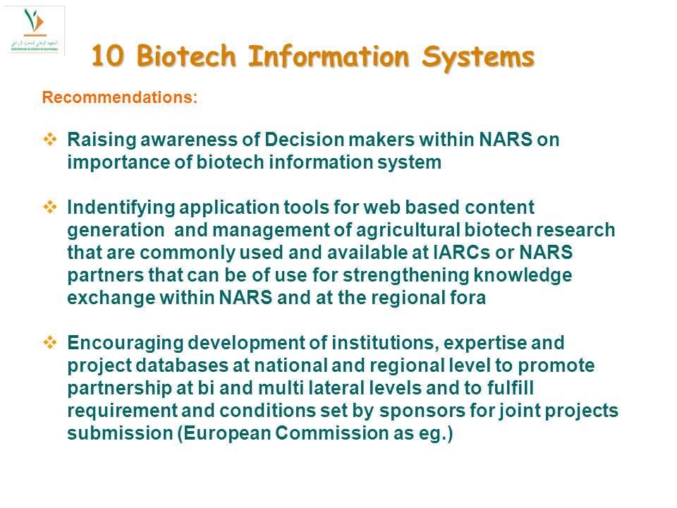 10 Biotech Information Systems Recommendations: Raising awareness of Decision makers within NARS on importance of biotech information system Indentifying application tools for web based content generation and management of agricultural biotech research that are commonly used and available at IARCs or NARS partners that can be of use for strengthening knowledge exchange within NARS and at the regional fora Encouraging development of institutions, expertise and project databases at national and regional level to promote partnership at bi and multi lateral levels and to fulfill requirement and conditions set by sponsors for joint projects submission (European Commission as eg.)