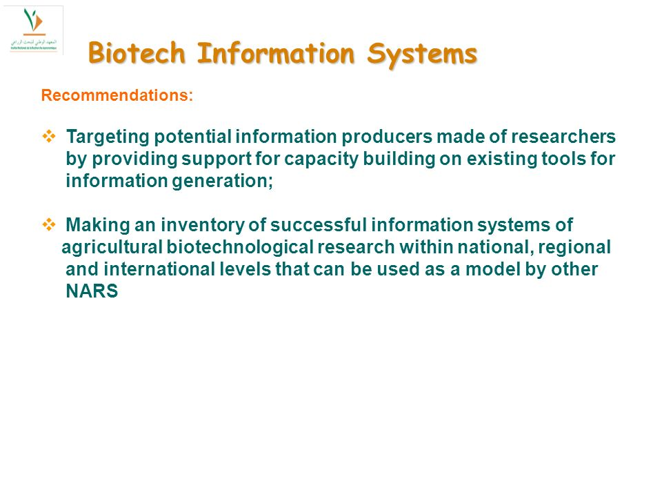 Biotech Information Systems Recommendations: Targeting potential information producers made of researchers by providing support for capacity building on existing tools for information generation; Making an inventory of successful information systems of agricultural biotechnological research within national, regional and international levels that can be used as a model by other NARS