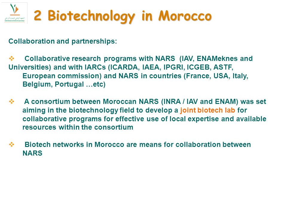 Collaboration and partnerships: Collaborative research programs with NARS (IAV, ENAMeknes and Universities) and with IARCs (ICARDA, IAEA, IPGRI, ICGEB, ASTF, European commission) and NARS in countries (France, USA, Italy, Belgium, Portugal …etc) A consortium between Moroccan NARS (INRA / IAV and ENAM) was set aiming in the biotechnology field to develop a joint biotech lab for collaborative programs for effective use of local expertise and available resources within the consortium Biotech networks in Morocco are means for collaboration between NARS 2 Biotechnology in Morocco