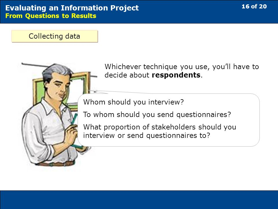 16 of 20 Evaluating an Information Project From Questions to Results Collecting data Whichever technique you use, youll have to decide about respondents.