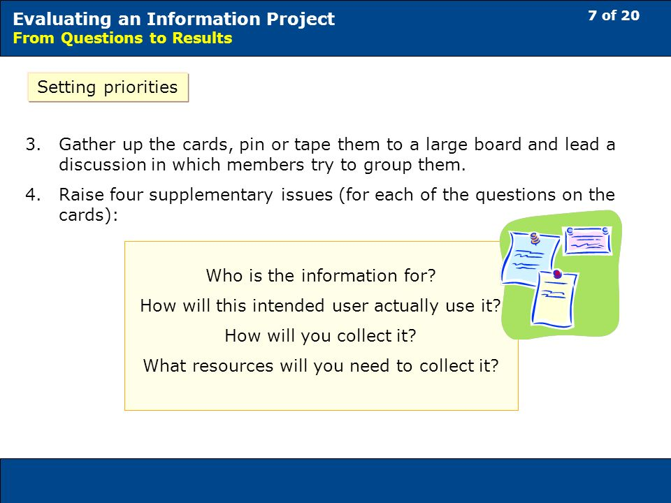 7 of 20 Evaluating an Information Project From Questions to Results Setting priorities 3.Gather up the cards, pin or tape them to a large board and lead a discussion in which members try to group them.