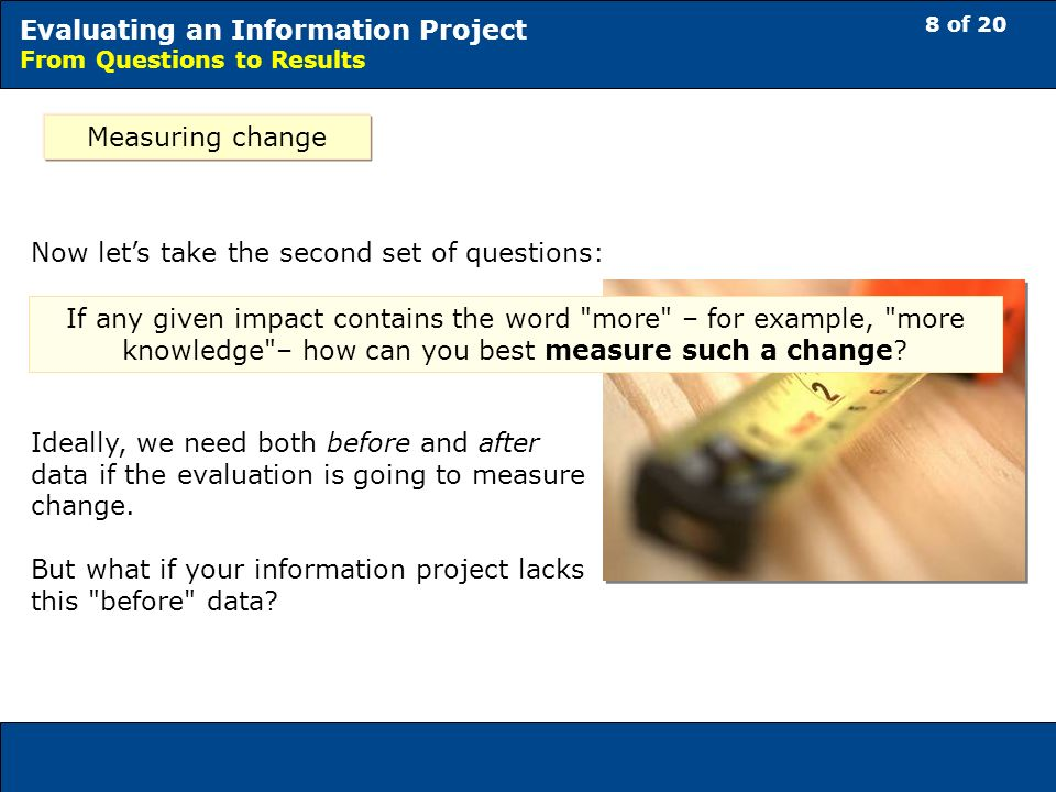 8 of 20 Evaluating an Information Project From Questions to Results Measuring change If any given impact contains the word more – for example, more knowledge – how can you best measure such a change.