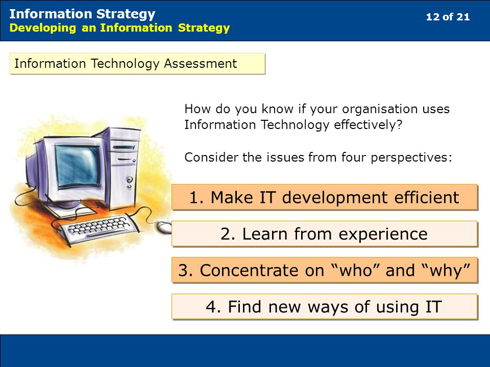 12 of 21 Information Strategy Developing an Information Strategy Information Technology Assessment How do you know if your organisation uses Information Technology effectively.