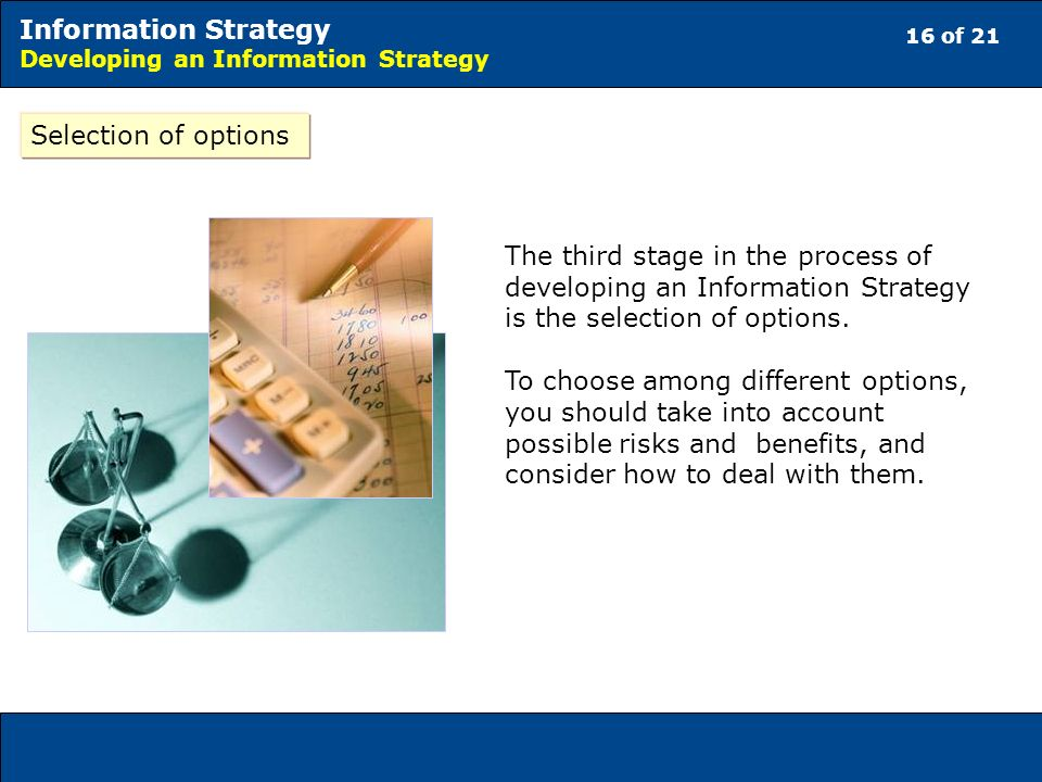 16 of 21 Information Strategy Developing an Information Strategy Selection of options The third stage in the process of developing an Information Strategy is the selection of options.