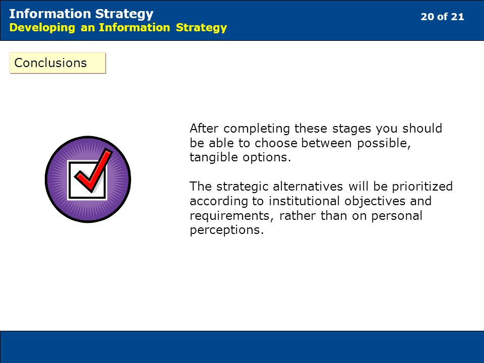 20 of 21 Information Strategy Developing an Information Strategy Conclusions After completing these stages you should be able to choose between possible, tangible options.