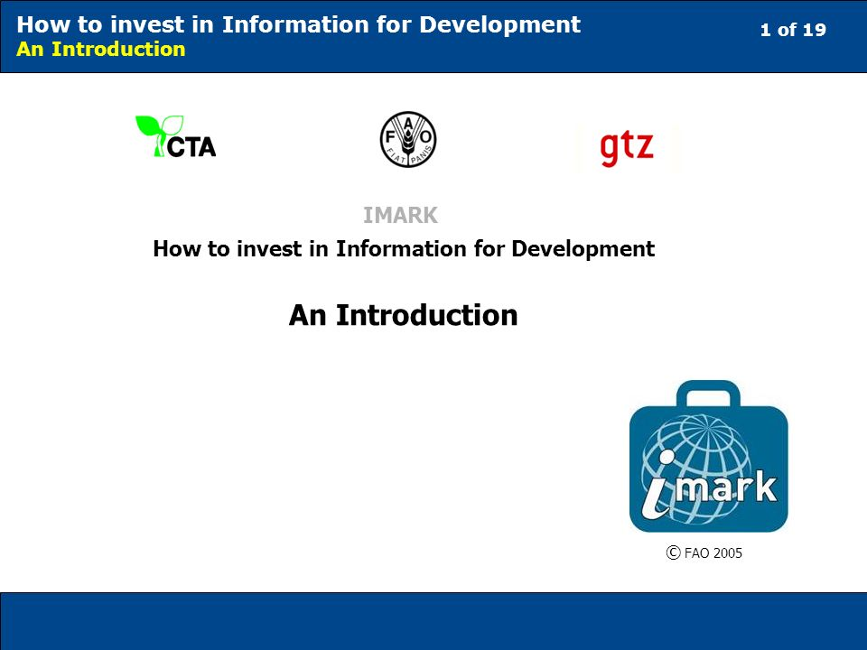 1 of 19 How to invest in Information for Development An Introduction IMARK How to invest in Information for Development An Introduction © FAO 2005