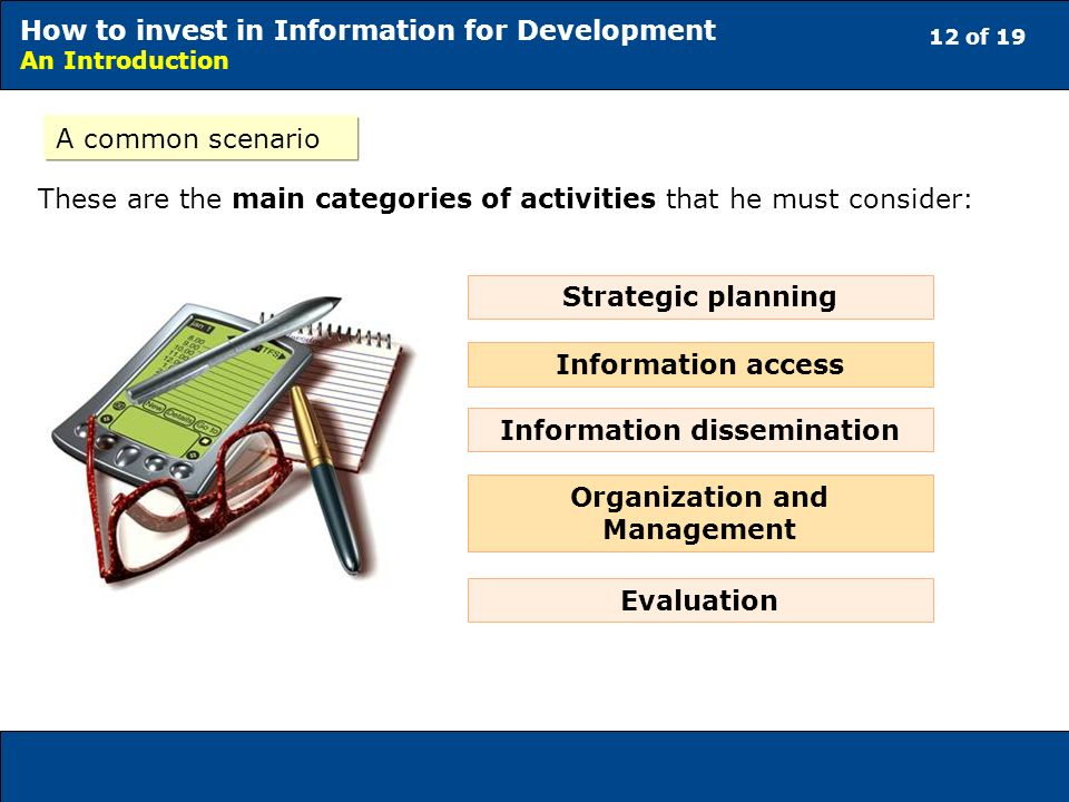 12 of 19 How to invest in Information for Development An Introduction A common scenario These are the main categories of activities that he must consider: Strategic planning Information access Information dissemination Organization and Management Evaluation
