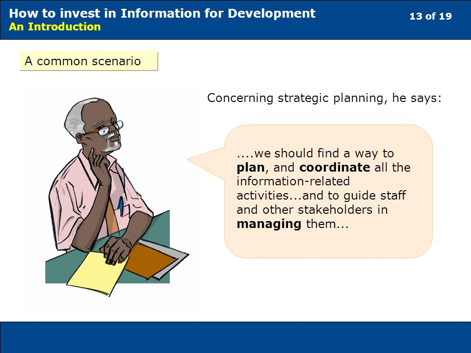 13 of 19 How to invest in Information for Development An Introduction A common scenario....we should find a way to plan, and coordinate all the information-related activities...and to guide staff and other stakeholders in managing them...
