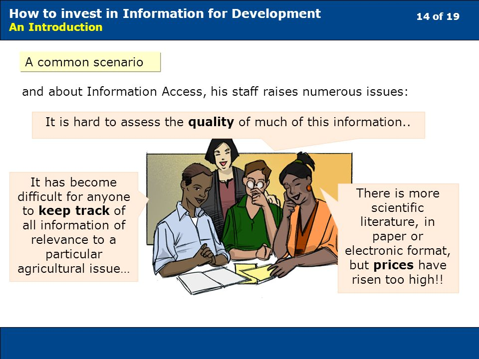 14 of 19 How to invest in Information for Development An Introduction A common scenario and about Information Access, his staff raises numerous issues: It has become difficult for anyone to keep track of all information of relevance to a particular agricultural issue… It is hard to assess the quality of much of this information..