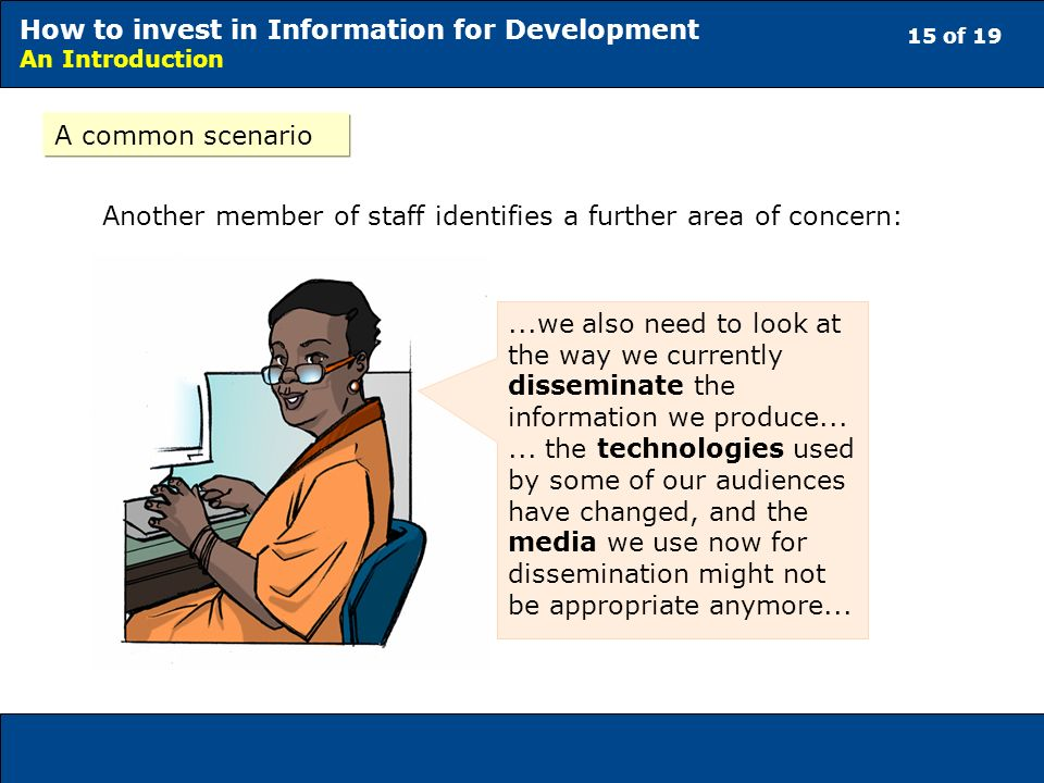 15 of 19 How to invest in Information for Development An Introduction A common scenario Another member of staff identifies a further area of concern:...we also need to look at the way we currently disseminate the information we produce......