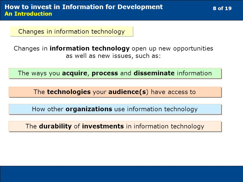 8 of 19 How to invest in Information for Development An Introduction Changes in information technology Changes in information technology open up new opportunities as well as new issues, such as: The ways you acquire, process and disseminate information How other organizations use information technology The technologies your audience(s) have access to The durability of investments in information technology