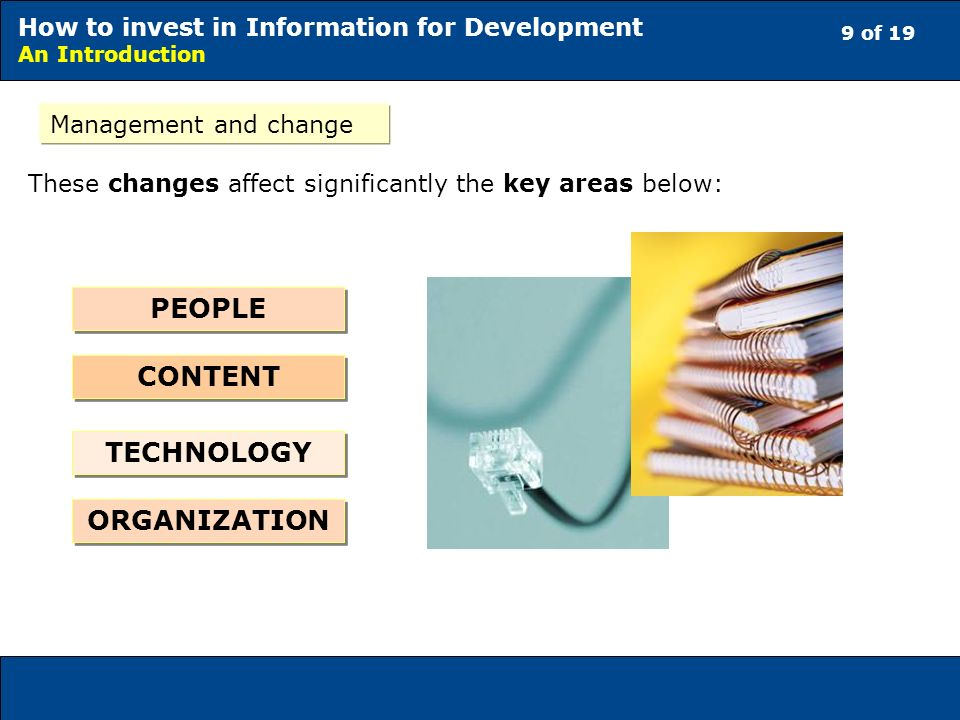 9 of 19 How to invest in Information for Development An Introduction Management and change These changes affect significantly the key areas below: PEOPLE ORGANIZATION TECHNOLOGY CONTENT