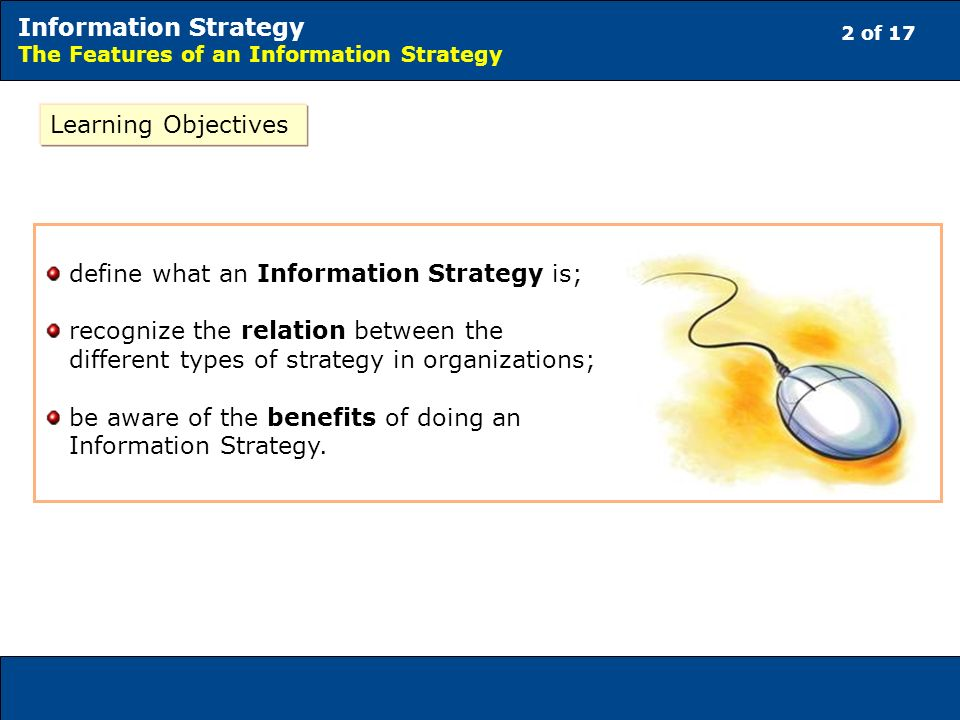 2 of 17 Information Strategy The Features of an Information Strategy Learning Objectives define what an Information Strategy is; recognize the relation between the different types of strategy in organizations; be aware of the benefits of doing an Information Strategy.