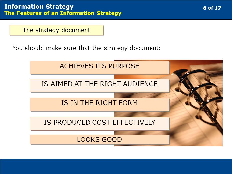 8 of 17 Information Strategy The Features of an Information Strategy The strategy document You should make sure that the strategy document: ACHIEVES ITS PURPOSE IS AIMED AT THE RIGHT AUDIENCE IS IN THE RIGHT FORM IS PRODUCED COST EFFECTIVELY LOOKS GOOD