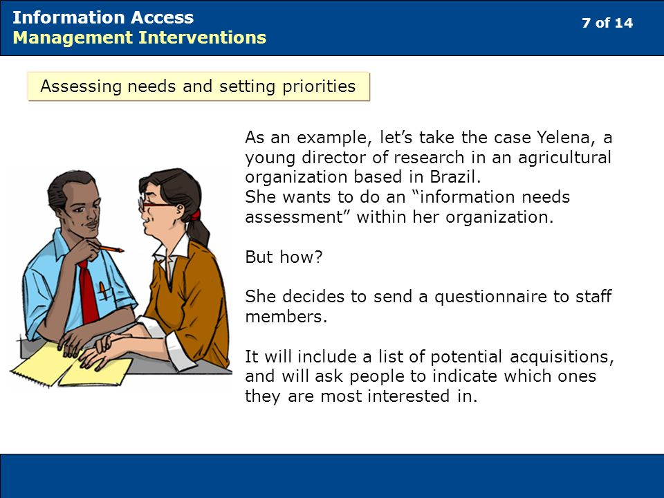 7 of 14 Information Access Management Interventions Assessing needs and setting priorities As an example, lets take the case Yelena, a young director of research in an agricultural organization based in Brazil.
