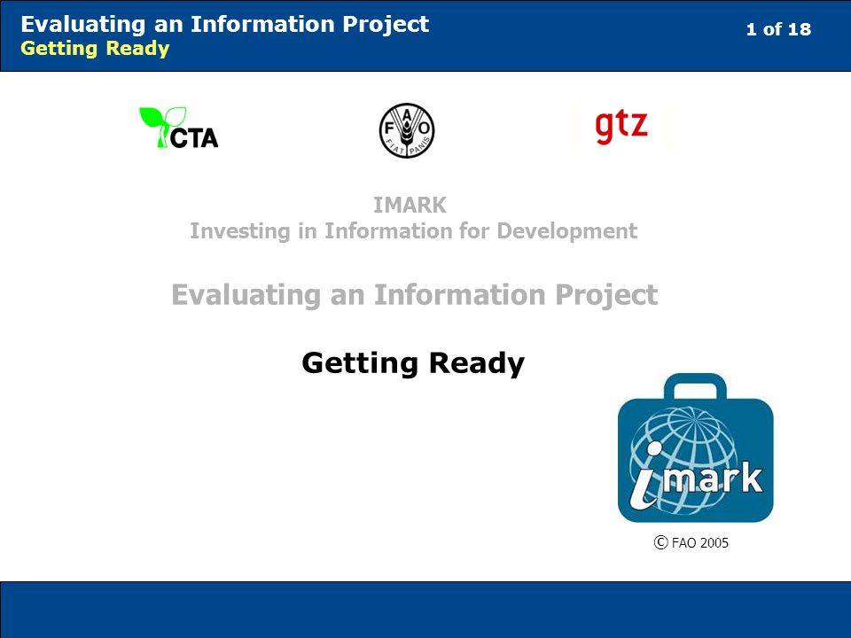 1 of 18 Evaluating an Information Project Getting Ready © FAO 2005 IMARK Investing in Information for Development Evaluating an Information Project Getting Ready