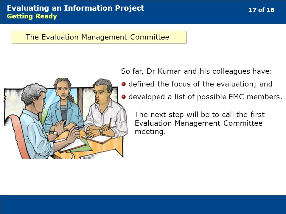 17 of 18 Evaluating an Information Project Getting Ready The Evaluation Management Committee So far, Dr Kumar and his colleagues have: defined the focus of the evaluation; and developed a list of possible EMC members.