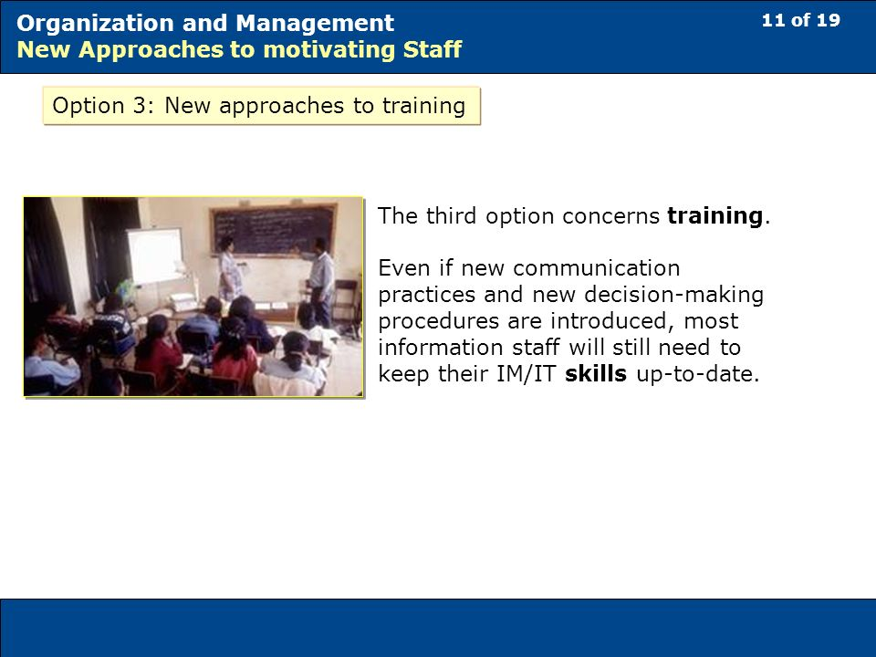 11 of 19 Organization and Management New Approaches to motivating Staff Option 3: New approaches to training The third option concerns training.