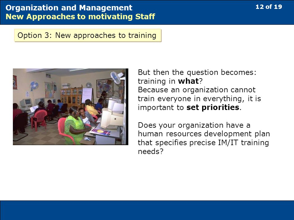 12 of 19 Organization and Management New Approaches to motivating Staff Option 3: New approaches to training But then the question becomes: training in what.