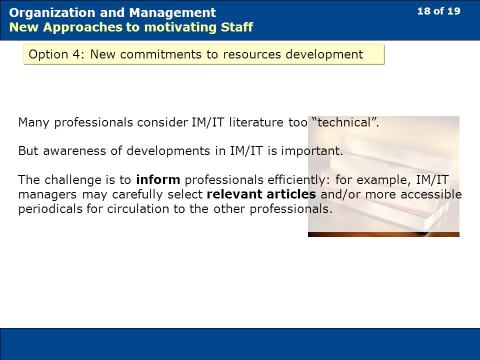 18 of 19 Organization and Management New Approaches to motivating Staff Option 4: New commitments to resources development Many professionals consider IM/IT literature too technical.
